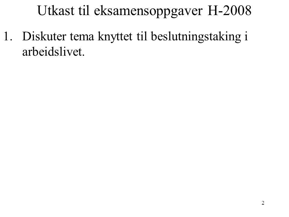2 Utkast til eksamensoppgaver H-2008 1.Diskuter tema knyttet til beslutningstaking i arbeidslivet.