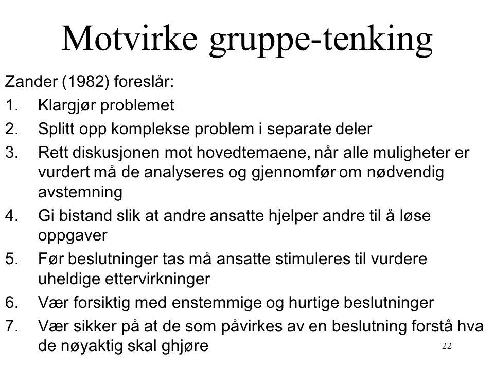 22 Motvirke gruppe-tenking Zander (1982) foreslår: 1.Klargjør problemet 2.Splitt opp komplekse problem i separate deler 3.Rett diskusjonen mot hovedte