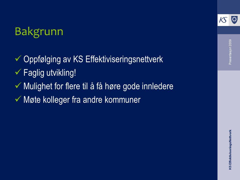 KS EffektiviseringsNettverk Presentasjon 2009 Bakgrunn Oppfølging av KS Effektiviseringsnettverk Faglig utvikling.