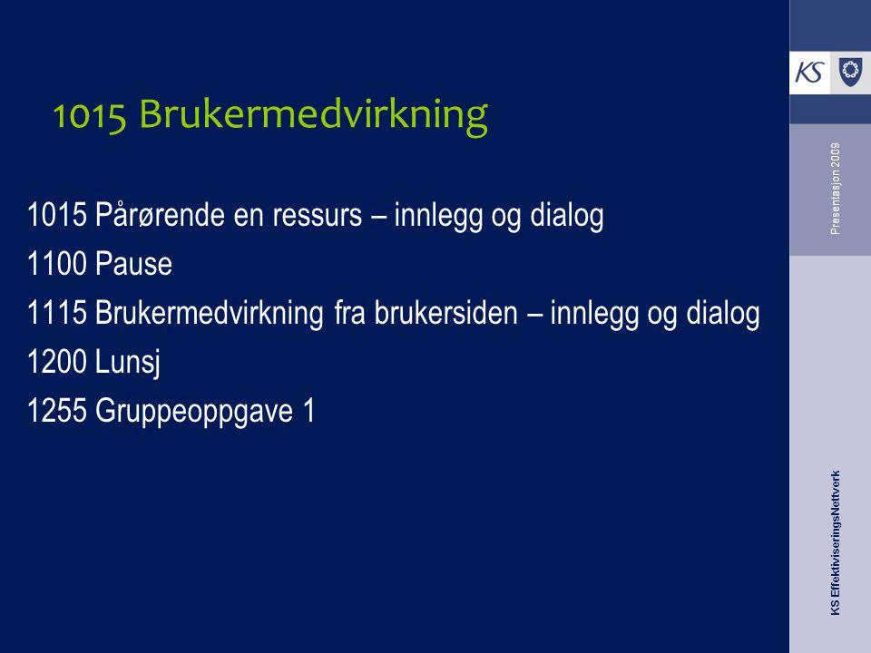 KS EffektiviseringsNettverk Presentasjon 2009 1015 Brukermedvirkning 1015 Pårørende en ressurs – innlegg og dialog 1100 Pause 1115 Brukermedvirkning f