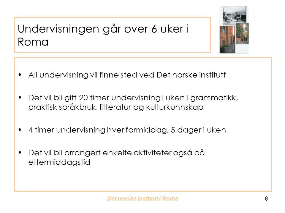 Det norske institutt i Roma 6 Undervisningen går over 6 uker i Roma All undervisning vil finne sted ved Det norske institutt Det vil bli gitt 20 timer undervisning i uken i grammatikk, praktisk språkbruk, litteratur og kulturkunnskap 4 timer undervisning hver formiddag, 5 dager i uken Det vil bli arrangert enkelte aktiviteter også på ettermiddagstid