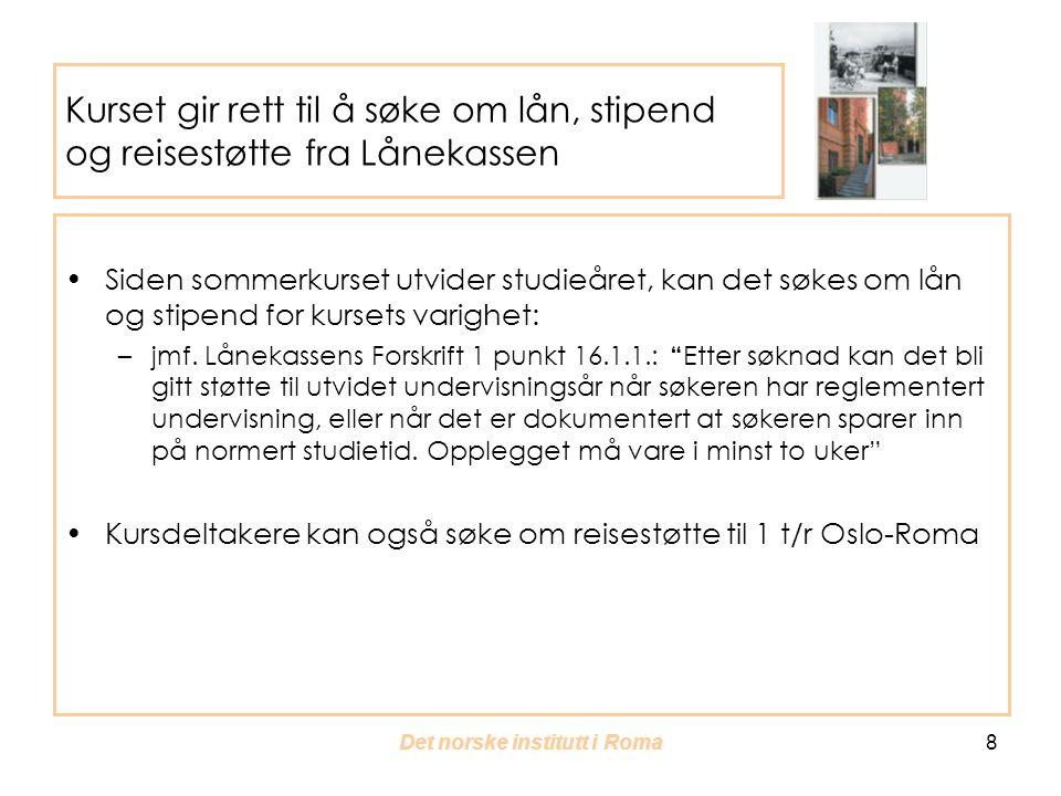 Det norske institutt i Roma 8 Kurset gir rett til å søke om lån, stipend og reisestøtte fra Lånekassen Siden sommerkurset utvider studieåret, kan det søkes om lån og stipend for kursets varighet: –jmf.