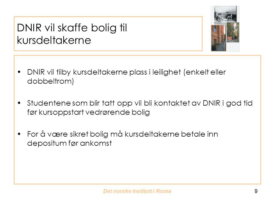 Det norske institutt i Roma 9 DNIR vil skaffe bolig til kursdeltakerne DNIR vil tilby kursdeltakerne plass i leilighet (enkelt eller dobbeltrom) Studentene som blir tatt opp vil bli kontaktet av DNIR i god tid før kursoppstart vedrørende bolig For å være sikret bolig må kursdeltakerne betale inn depositum før ankomst