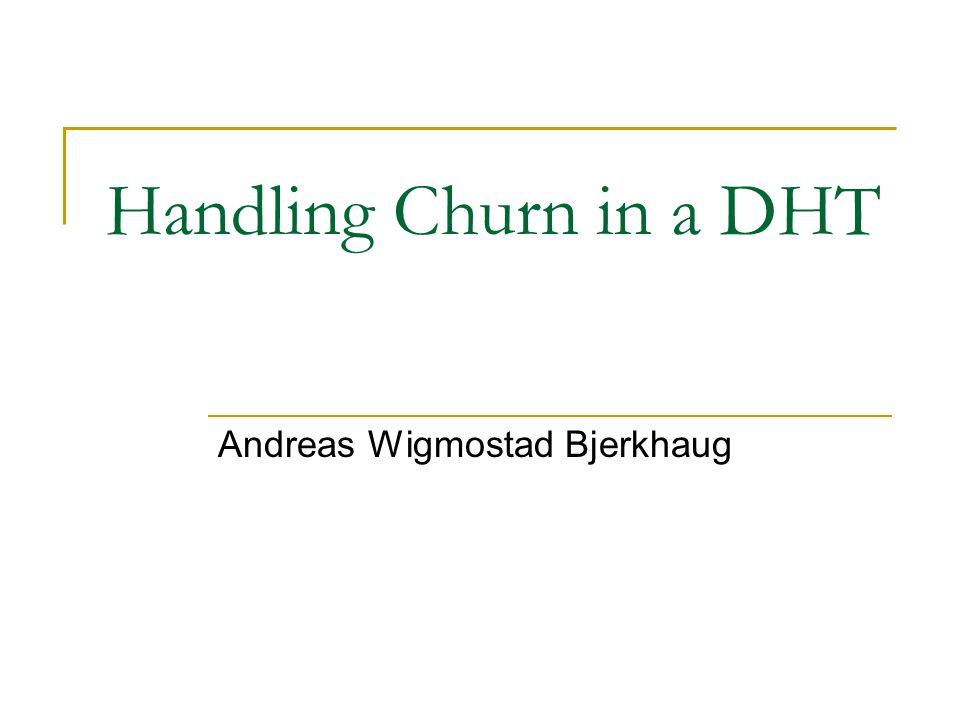 Handling Churn in a DHT Andreas Wigmostad Bjerkhaug