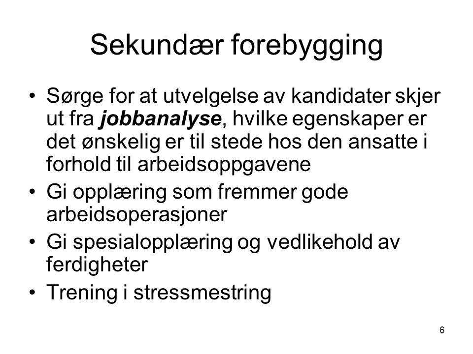 6 Sekundær forebygging Sørge for at utvelgelse av kandidater skjer ut fra jobbanalyse, hvilke egenskaper er det ønskelig er til stede hos den ansatte