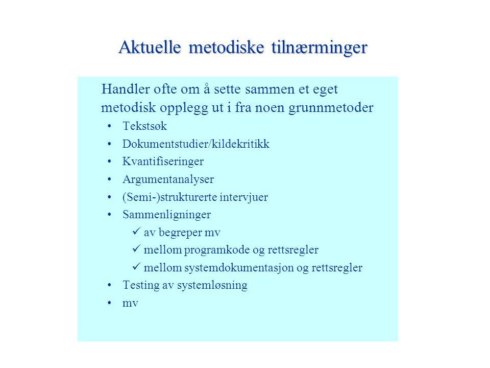 Aktuelle metodiske tilnærminger Handler ofte om å sette sammen et eget metodisk opplegg ut i fra noen grunnmetoder Tekstsøk Dokumentstudier/kildekritikk Kvantifiseringer Argumentanalyser (Semi-)strukturerte intervjuer Sammenligninger av begreper mv mellom programkode og rettsregler mellom systemdokumentasjon og rettsregler Testing av systemløsning mv