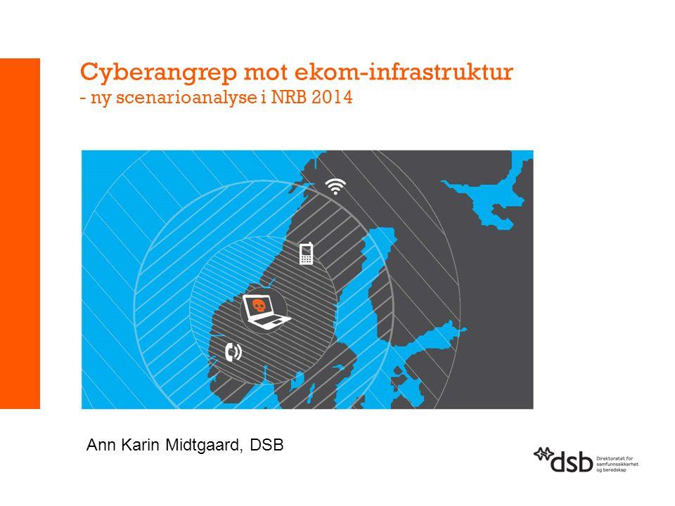 Cyberangrep mot ekom-infrastruktur - ny scenarioanalyse i NRB 2014 Ann Karin Midtgaard, DSB