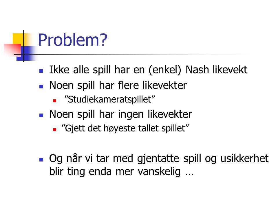 """Problem? Ikke alle spill har en (enkel) Nash likevekt Noen spill har flere likevekter """"Studiekameratspillet"""" Noen spill har ingen likevekter """"Gjett de"""
