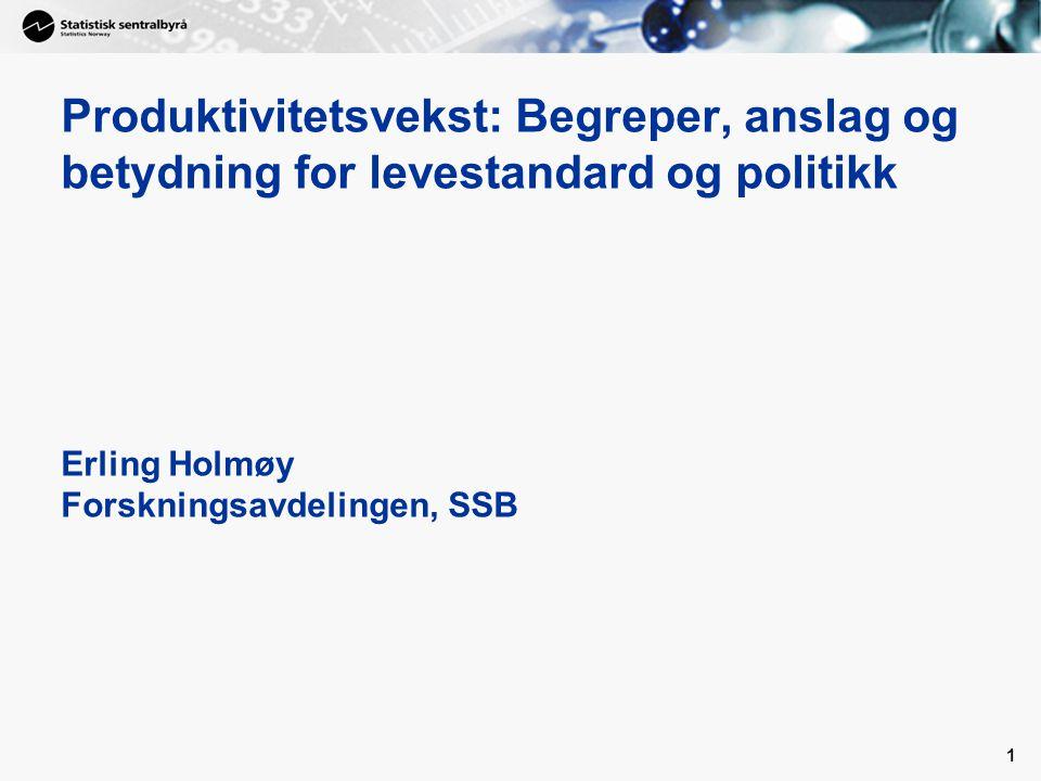 1 Produktivitetsvekst: Begreper, anslag og betydning for levestandard og politikk Erling Holmøy Forskningsavdelingen, SSB