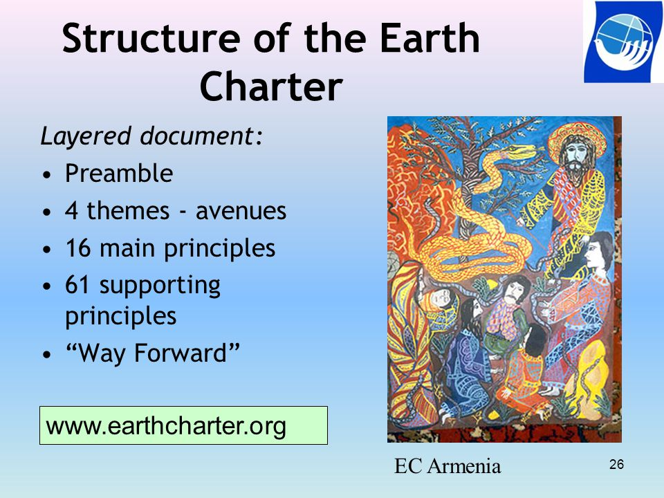 Structure of the Earth Charter Layered document: Preamble 4 themes - avenues 16 main principles 61 supporting principles Way Forward EC Armenia www.earthcharter.org 26