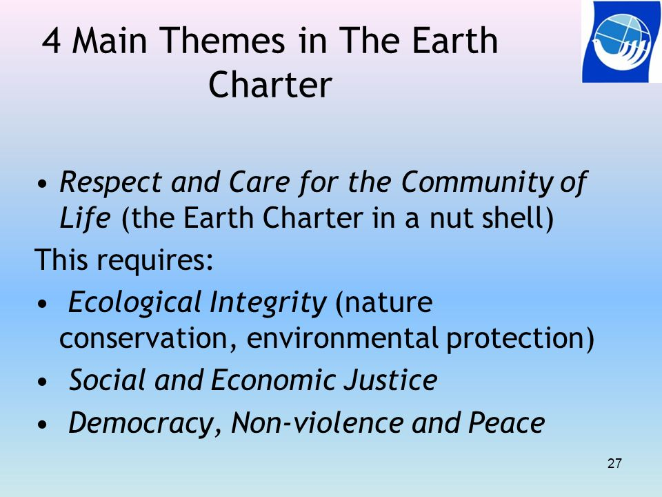 4 Main Themes in The Earth Charter Respect and Care for the Community of Life (the Earth Charter in a nut shell) This requires: Ecological Integrity (nature conservation, environmental protection) Social and Economic Justice Democracy, Non-violence and Peace 27