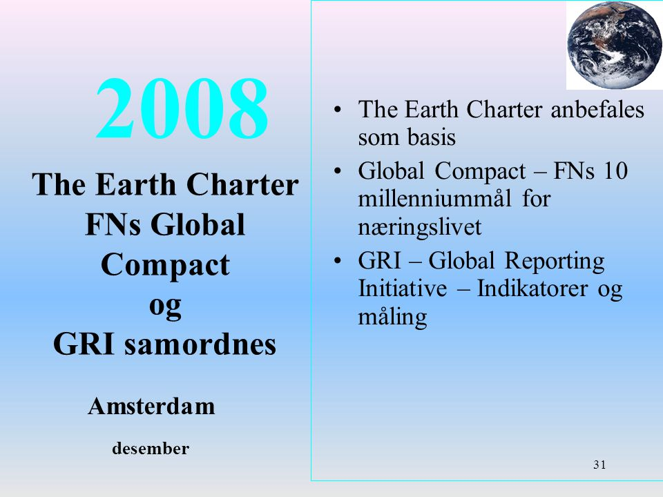 2008 The Earth Charter FNs Global Compact og GRI samordnes Amsterdam desember The Earth Charter anbefales som basis Global Compact – FNs 10 millenniummål for næringslivet GRI – Global Reporting Initiative – Indikatorer og måling 31