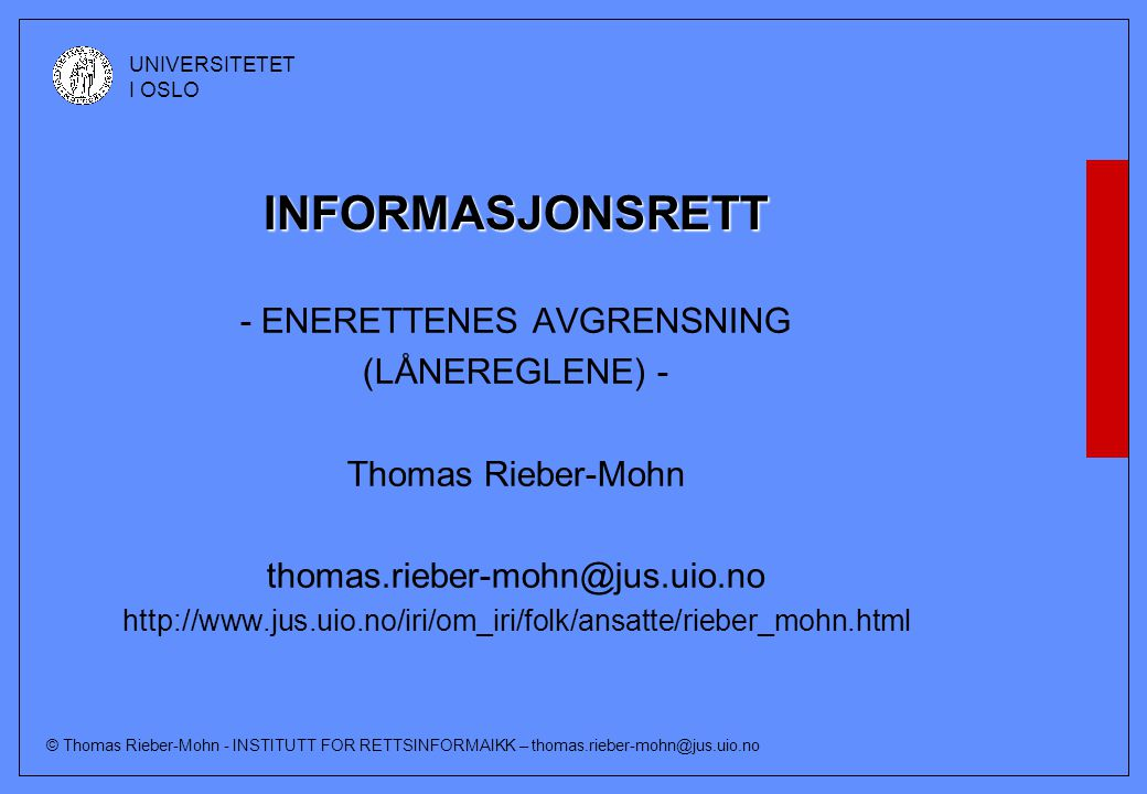 © Thomas Rieber-Mohn - INSTITUTT FOR RETTSINFORMAIKK – thomas.rieber-mohn@jus.uio.no UNIVERSITETET I OSLO INFORMASJONSRETT - ENERETTENES AVGRENSNING (LÅNEREGLENE) - Thomas Rieber-Mohn thomas.rieber-mohn@jus.uio.no http://www.jus.uio.no/iri/om_iri/folk/ansatte/rieber_mohn.html