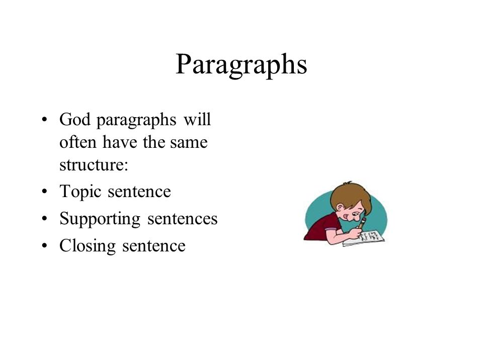 Paragraphs God paragraphs will often have the same structure: Topic sentence Supporting sentences Closing sentence