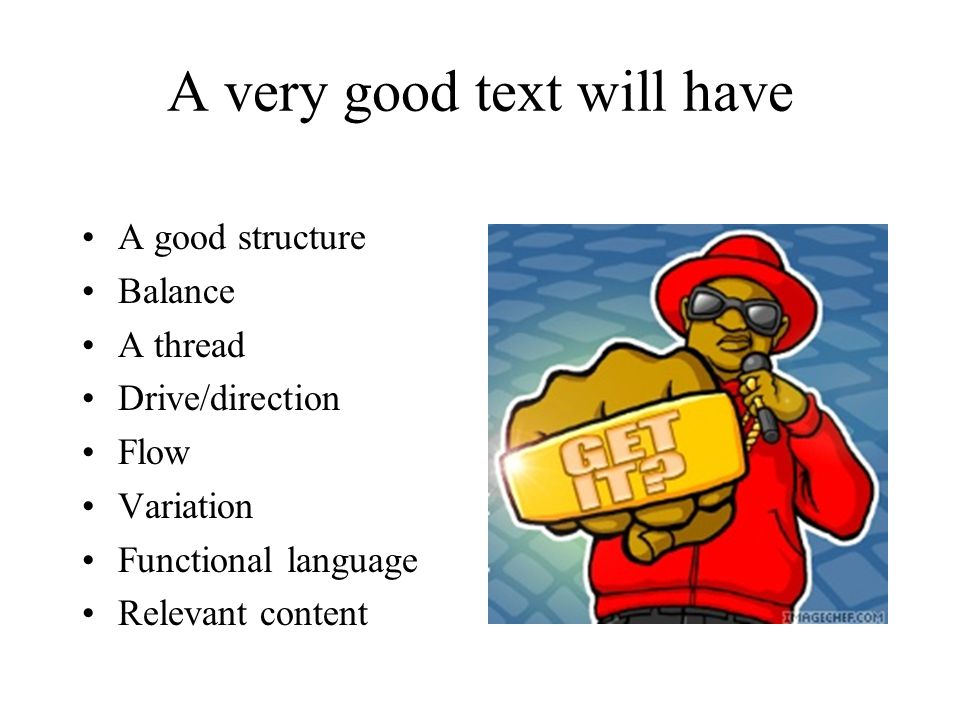 A very good text will have A good structure Balance A thread Drive/direction Flow Variation Functional language Relevant content
