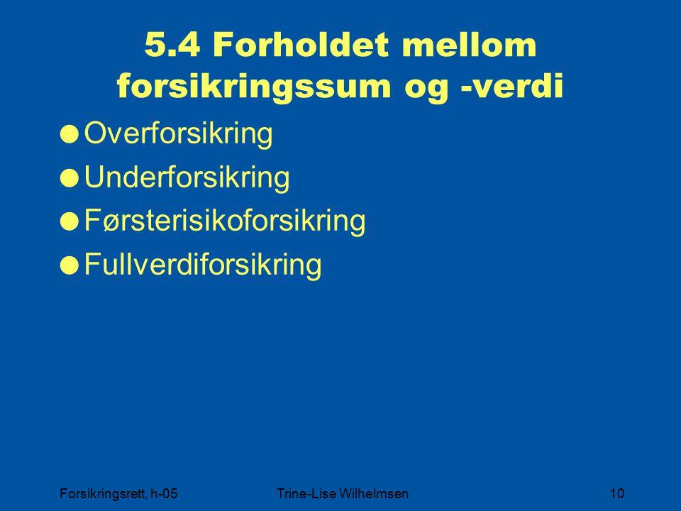 Forsikringsrett, h-05Trine-Lise Wilhelmsen10 5.4 Forholdet mellom forsikringssum og -verdi  Overforsikring  Underforsikring  Førsterisikoforsikring  Fullverdiforsikring