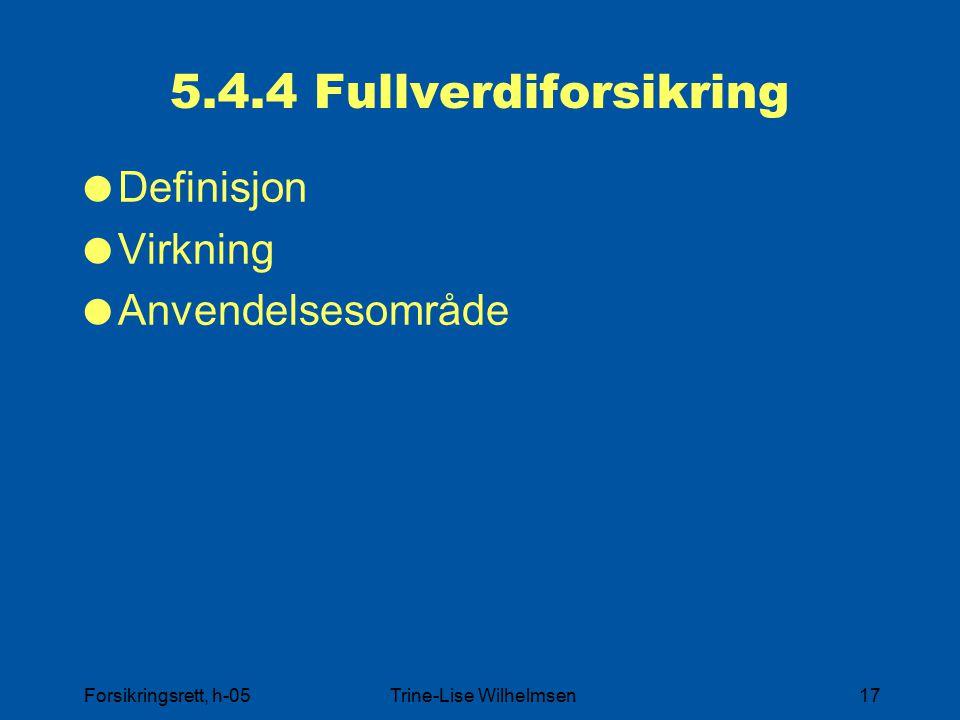 Forsikringsrett, h-05Trine-Lise Wilhelmsen17 5.4.4 Fullverdiforsikring  Definisjon  Virkning  Anvendelsesområde
