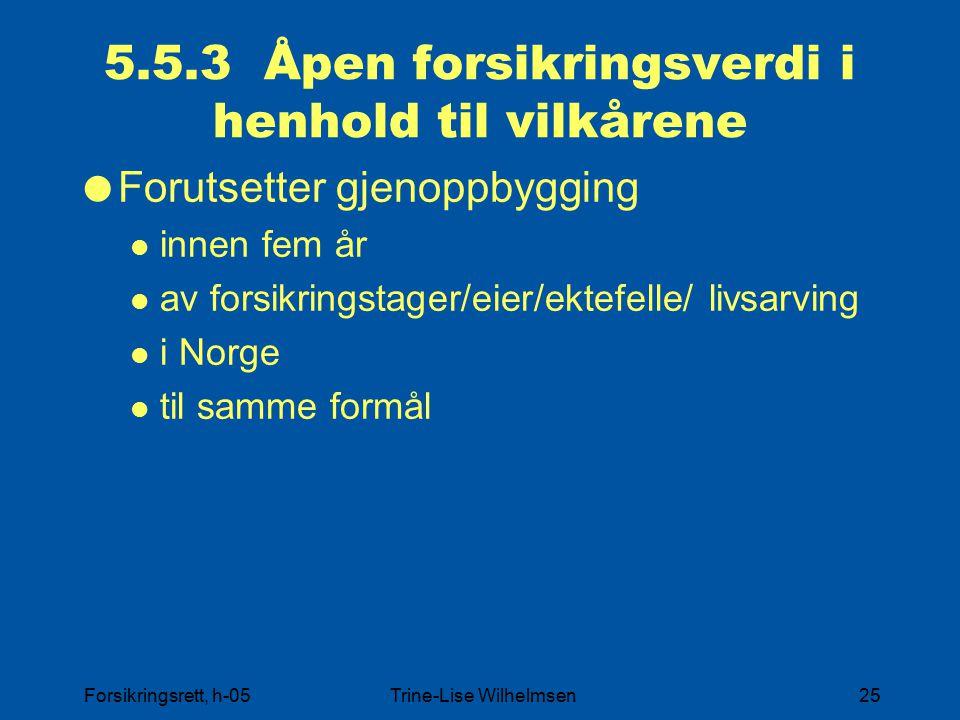 Forsikringsrett, h-05Trine-Lise Wilhelmsen25 5.5.3 Åpen forsikringsverdi i henhold til vilkårene  Forutsetter gjenoppbygging innen fem år av forsikringstager/eier/ektefelle/ livsarving i Norge til samme formål