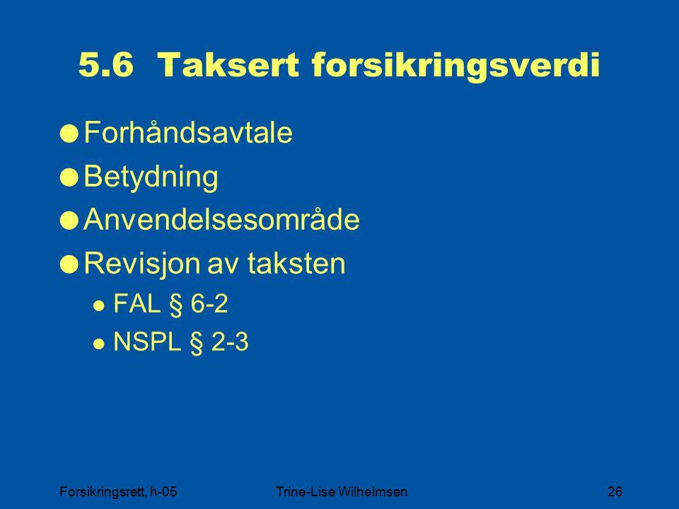 Forsikringsrett, h-05Trine-Lise Wilhelmsen26 5.6 Taksert forsikringsverdi  Forhåndsavtale  Betydning  Anvendelsesområde  Revisjon av taksten FAL § 6-2 NSPL § 2-3