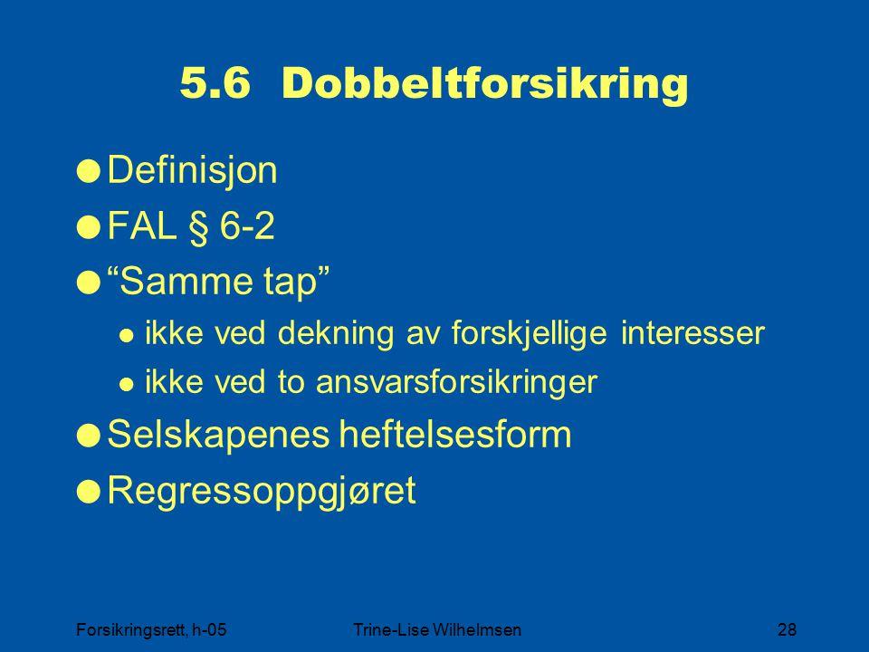 Forsikringsrett, h-05Trine-Lise Wilhelmsen28 5.6 Dobbeltforsikring  Definisjon  FAL § 6-2  Samme tap ikke ved dekning av forskjellige interesser ikke ved to ansvarsforsikringer  Selskapenes heftelsesform  Regressoppgjøret