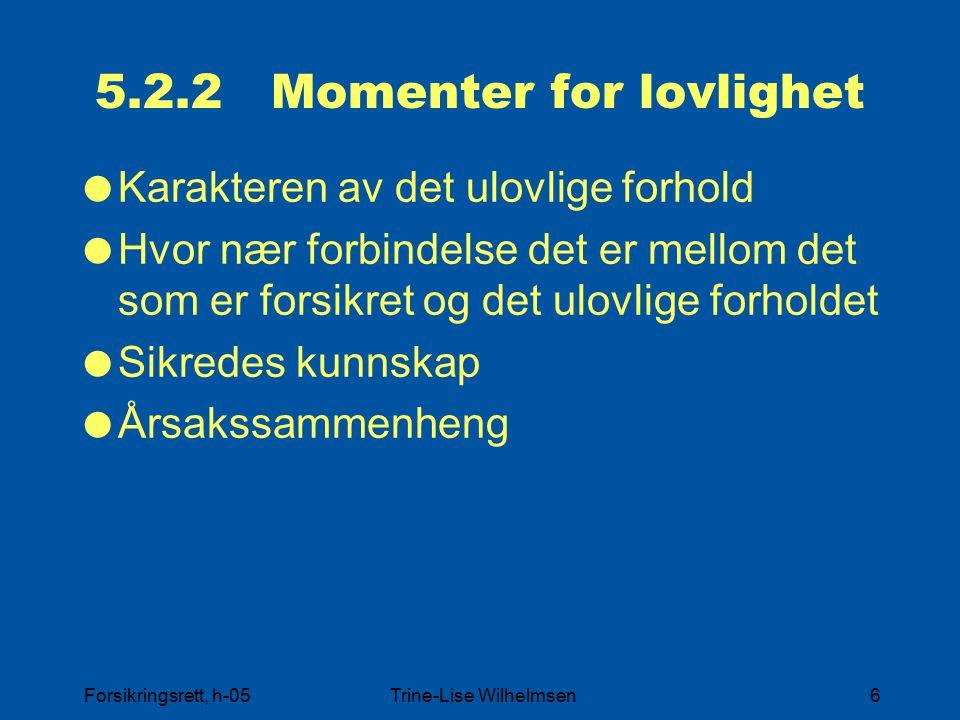 Forsikringsrett, h-05Trine-Lise Wilhelmsen6 5.2.2 Momenter for lovlighet  Karakteren av det ulovlige forhold  Hvor nær forbindelse det er mellom det som er forsikret og det ulovlige forholdet  Sikredes kunnskap  Årsakssammenheng