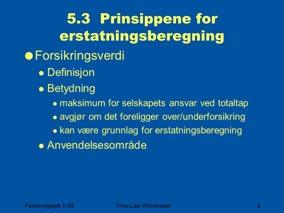 Forsikringsrett, h-05Trine-Lise Wilhelmsen8 5.3 Prinsippene for erstatningsberegning  Forsikringsverdi Definisjon Betydning maksimum for selskapets ansvar ved totaltap avgjør om det foreligger over/underforsikring kan være grunnlag for erstatningsberegning Anvendelsesområde