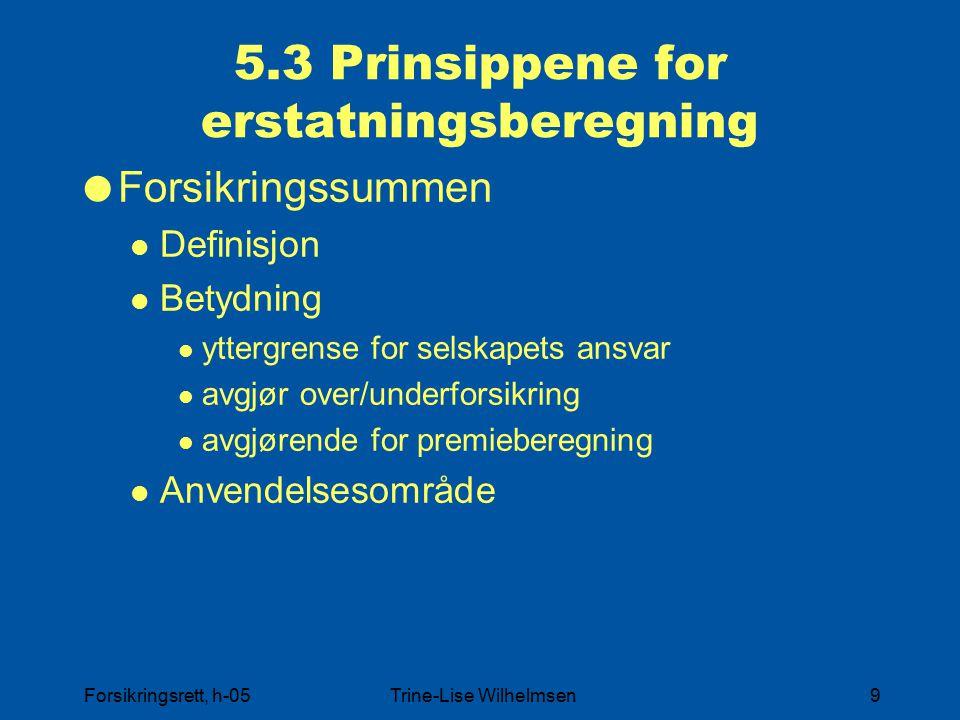 Forsikringsrett, h-05Trine-Lise Wilhelmsen9 5.3 Prinsippene for erstatningsberegning  Forsikringssummen Definisjon Betydning yttergrense for selskapets ansvar avgjør over/underforsikring avgjørende for premieberegning Anvendelsesområde