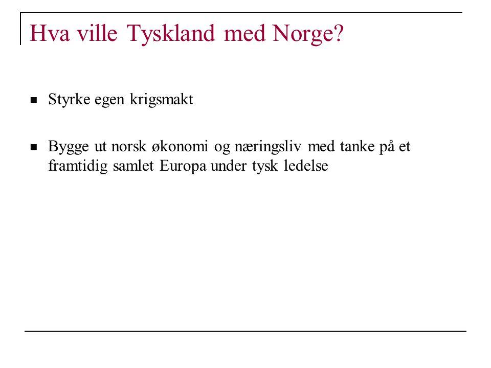 Hva ville Tyskland med Norge? Styrke egen krigsmakt Bygge ut norsk økonomi og næringsliv med tanke på et framtidig samlet Europa under tysk ledelse