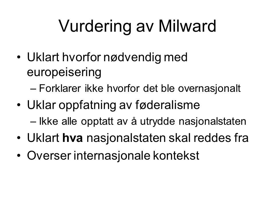 Vurdering av Milward Uklart hvorfor nødvendig med europeisering –Forklarer ikke hvorfor det ble overnasjonalt Uklar oppfatning av føderalisme –Ikke alle opptatt av å utrydde nasjonalstaten Uklart hva nasjonalstaten skal reddes fra Overser internasjonale kontekst