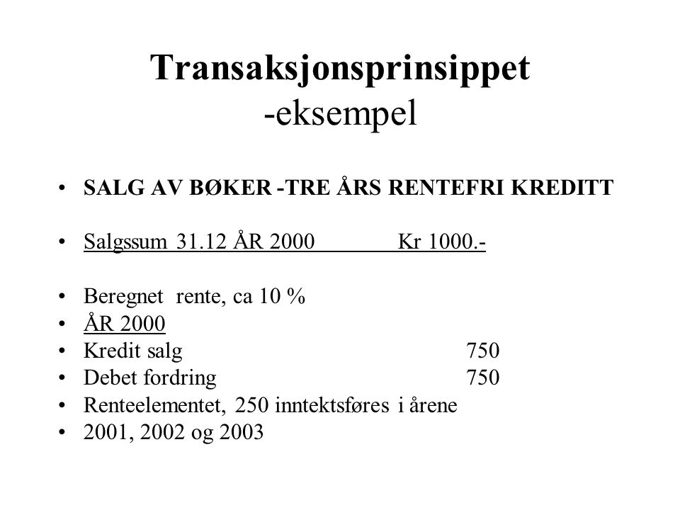 Transaksjonsprinsippet -eksempel SALG AV BØKER -TRE ÅRS RENTEFRI KREDITT Salgssum 31.12 ÅR 2000Kr 1000.- Beregnet rente, ca 10 % ÅR 2000 Kredit salg 7