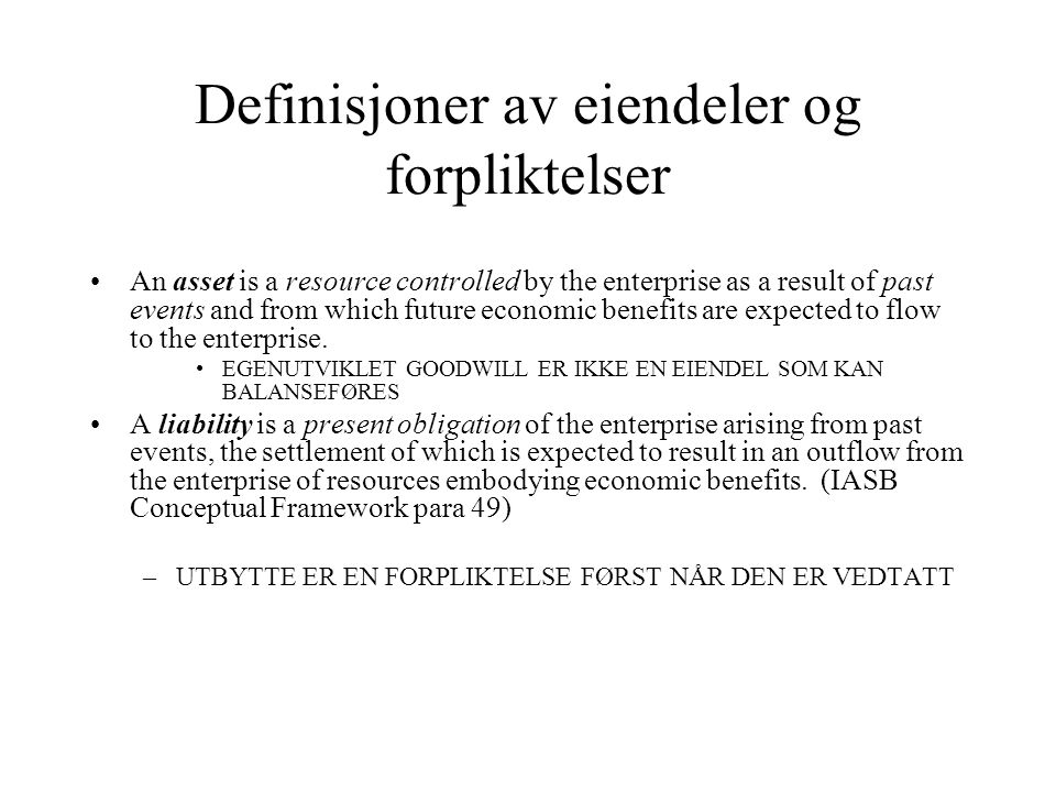 Innregningskriterium EIENDEL OG FORPLIKTELSE KAN OPPFØRES DERSOM:...it is probable that any future economic benefit associated with...the item will flow to or from the enterprise...the item has a cost or value that can be measured with reliability (para 83) Forholdet til sammenstillingsprinsippet …the application of the matching concept under this Framework does not allow the recognition of items in the balance sheet which do not meet the definition of assets and liabilities (para 95)