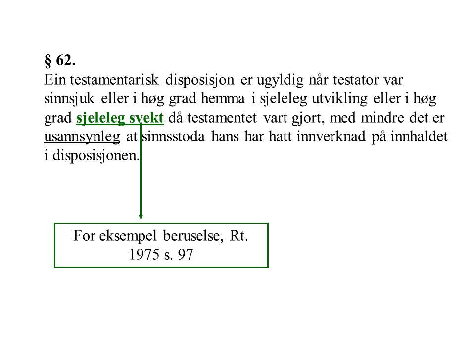§ 62. Ein testamentarisk disposisjon er ugyldig når testator var sinnsjuk eller i høg grad hemma i sjeleleg utvikling eller i høg grad sjeleleg svekt