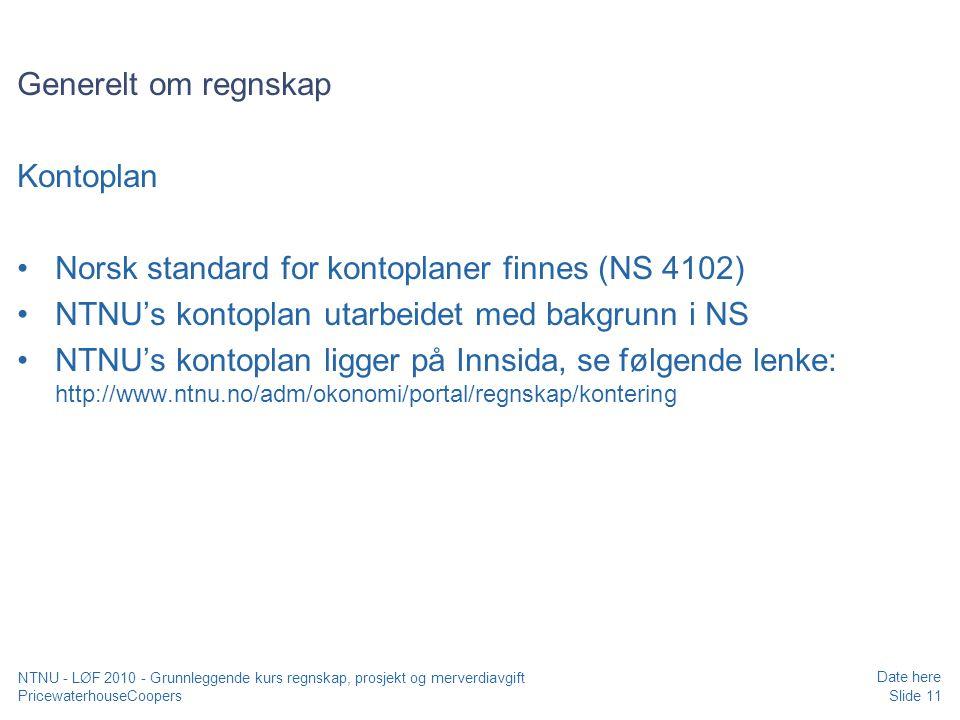 PricewaterhouseCoopers Date here Slide 11 NTNU - LØF 2010 - Grunnleggende kurs regnskap, prosjekt og merverdiavgift Generelt om regnskap Kontoplan Norsk standard for kontoplaner finnes (NS 4102) NTNU's kontoplan utarbeidet med bakgrunn i NS NTNU's kontoplan ligger på Innsida, se følgende lenke: http://www.ntnu.no/adm/okonomi/portal/regnskap/kontering