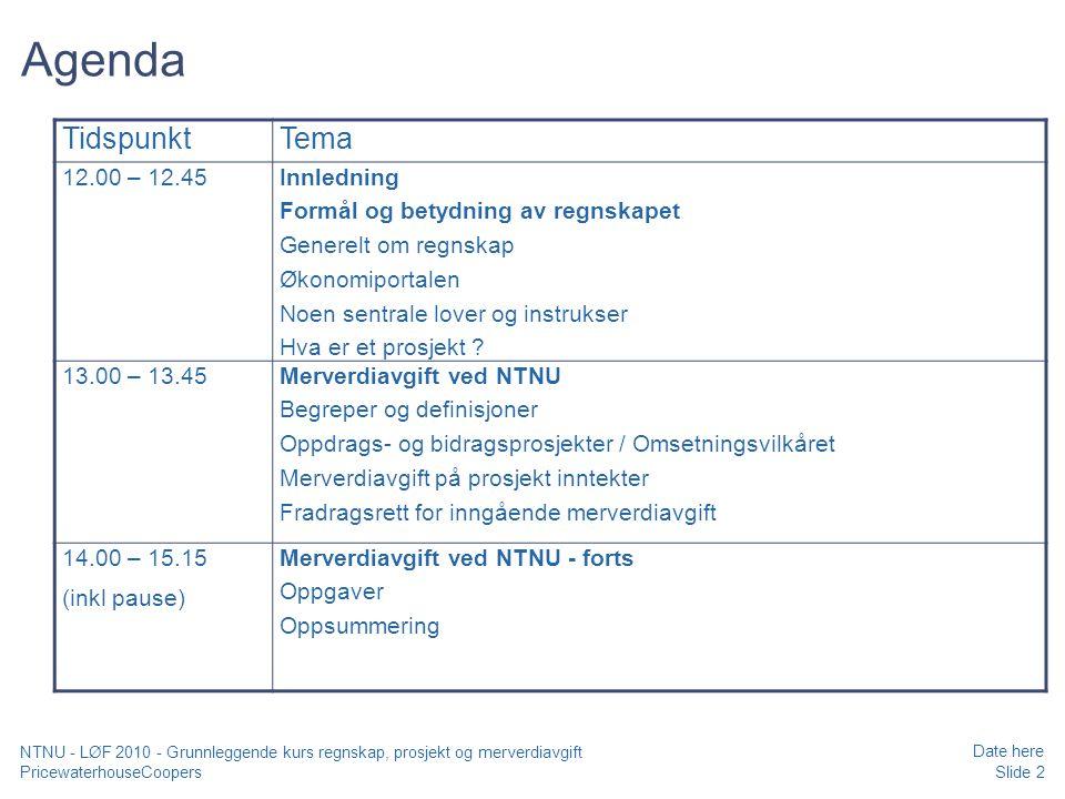 PricewaterhouseCoopers Date here Slide 13 NTNU - LØF 2010 - Grunnleggende kurs regnskap, prosjekt og merverdiavgift Generelt om regnskap Alle konti henføres til en linje i årsregnskapet