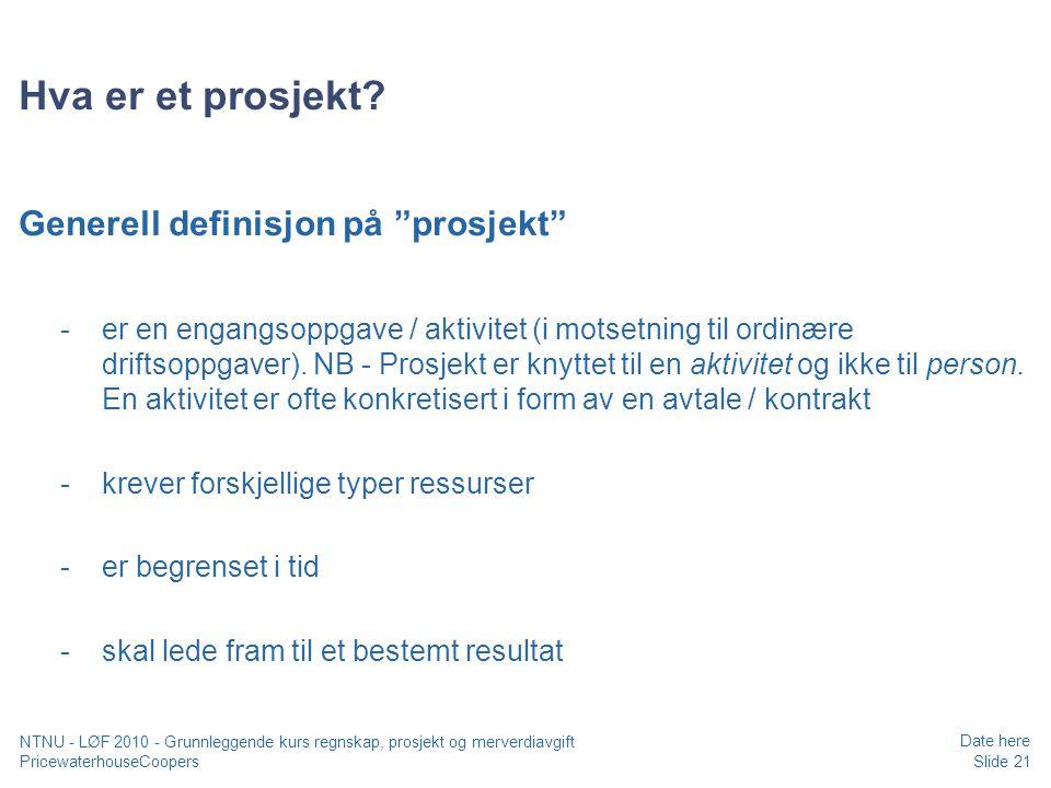 PricewaterhouseCoopers Date here Slide 21 NTNU - LØF 2010 - Grunnleggende kurs regnskap, prosjekt og merverdiavgift Hva er et prosjekt.