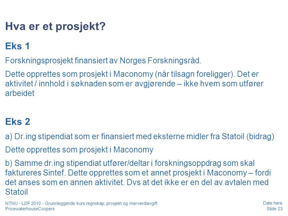 PricewaterhouseCoopers Date here Slide 23 NTNU - LØF 2010 - Grunnleggende kurs regnskap, prosjekt og merverdiavgift Hva er et prosjekt.