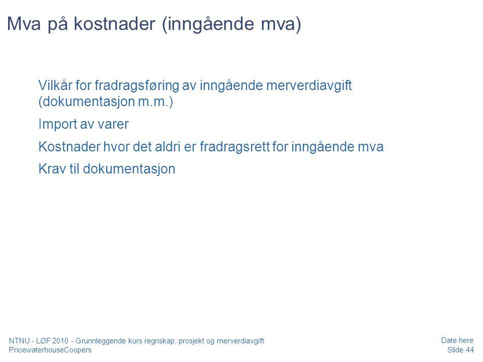 PricewaterhouseCoopers Date here Slide 44 NTNU - LØF 2010 - Grunnleggende kurs regnskap, prosjekt og merverdiavgift Mva på kostnader (inngående mva) Vilkår for fradragsføring av inngående merverdiavgift (dokumentasjon m.m.) Import av varer Kostnader hvor det aldri er fradragsrett for inngående mva Krav til dokumentasjon