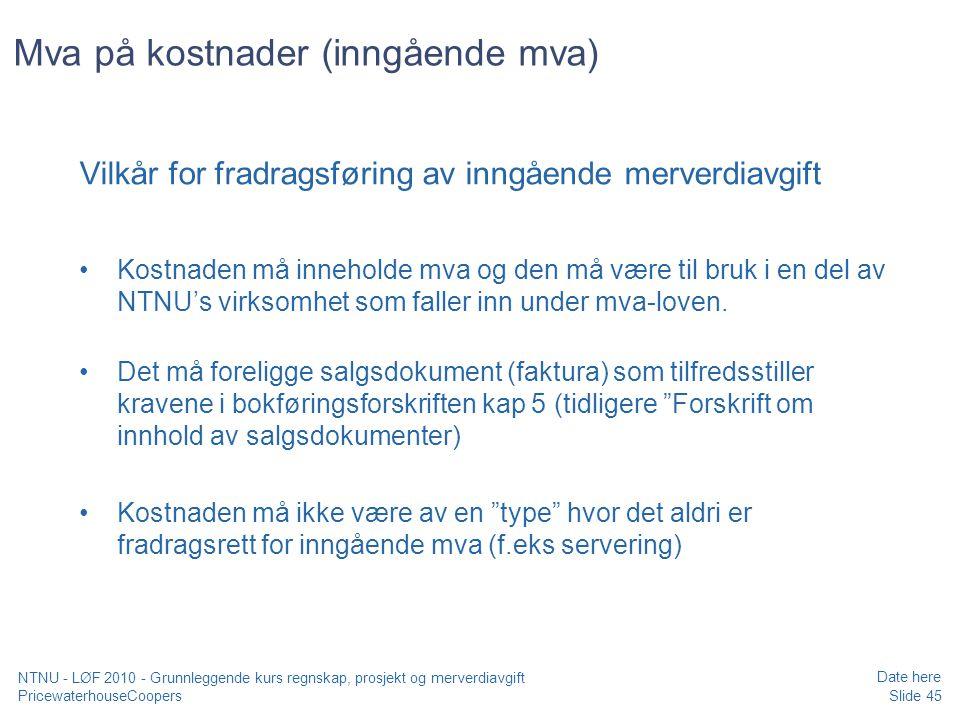 PricewaterhouseCoopers Date here Slide 45 NTNU - LØF 2010 - Grunnleggende kurs regnskap, prosjekt og merverdiavgift Mva på kostnader (inngående mva) Vilkår for fradragsføring av inngående merverdiavgift Kostnaden må inneholde mva og den må være til bruk i en del av NTNU's virksomhet som faller inn under mva-loven.