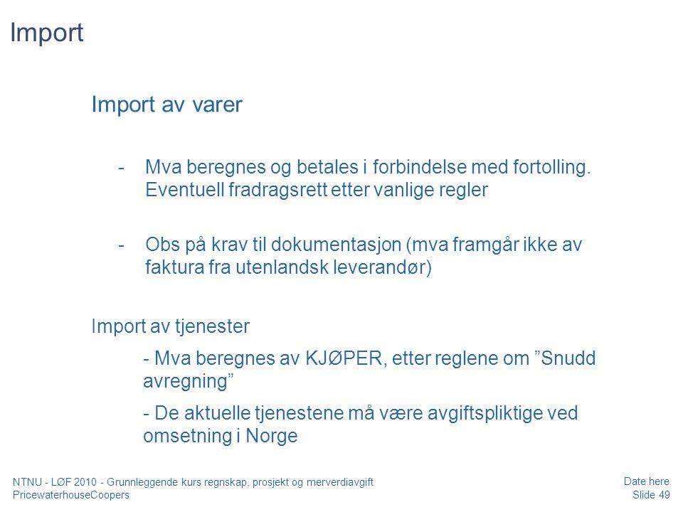 PricewaterhouseCoopers Date here Slide 49 NTNU - LØF 2010 - Grunnleggende kurs regnskap, prosjekt og merverdiavgift Import Import av varer -Mva beregnes og betales i forbindelse med fortolling.