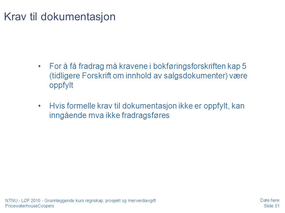 PricewaterhouseCoopers Date here Slide 51 NTNU - LØF 2010 - Grunnleggende kurs regnskap, prosjekt og merverdiavgift Krav til dokumentasjon For å få fradrag må kravene i bokføringsforskriften kap 5 (tidligere Forskrift om innhold av salgsdokumenter) være oppfylt Hvis formelle krav til dokumentasjon ikke er oppfylt, kan inngående mva ikke fradragsføres