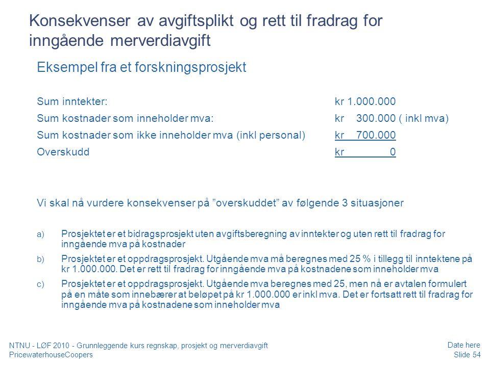 PricewaterhouseCoopers Date here Slide 54 NTNU - LØF 2010 - Grunnleggende kurs regnskap, prosjekt og merverdiavgift Konsekvenser av avgiftsplikt og rett til fradrag for inngående merverdiavgift Eksempel fra et forskningsprosjekt Sum inntekter: kr 1.000.000 Sum kostnader som inneholder mva: kr 300.000 ( inkl mva) Sum kostnader som ikke inneholder mva (inkl personal)kr 700.000 Overskuddkr 0 Vi skal nå vurdere konsekvenser på overskuddet av følgende 3 situasjoner a) Prosjektet er et bidragsprosjekt uten avgiftsberegning av inntekter og uten rett til fradrag for inngående mva på kostnader b) Prosjektet er et oppdragsprosjekt.