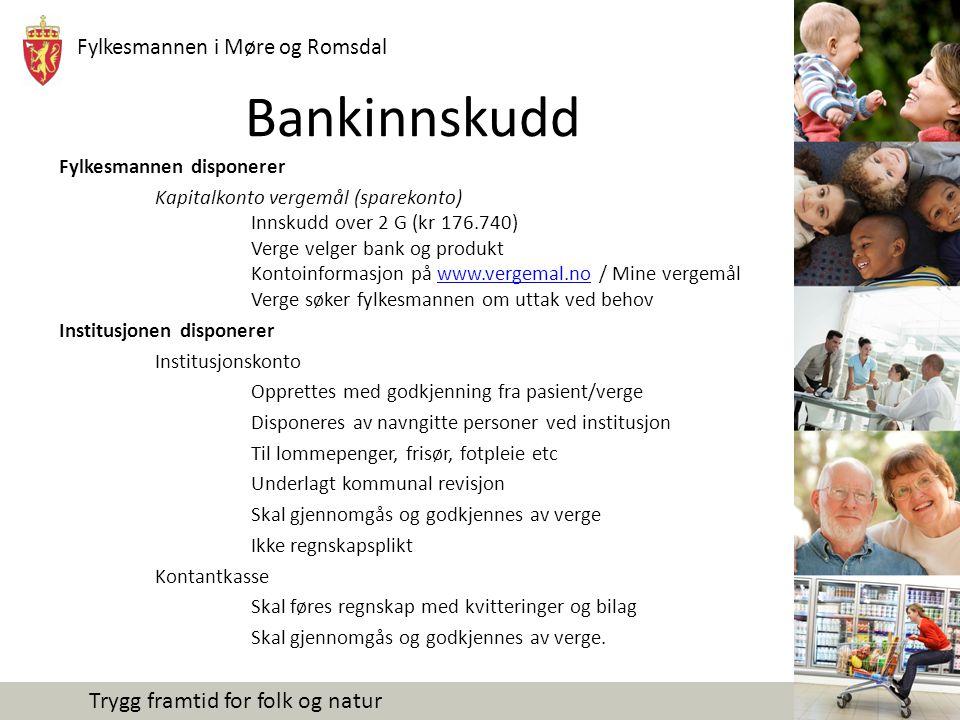 Fylkesmannen i Møre og Romsdal Trygg framtid for folk og natur Bankinnskudd Fylkesmannen disponerer Kapitalkonto vergemål (sparekonto) Innskudd over 2 G (kr 176.740) Verge velger bank og produkt Kontoinformasjon på www.vergemal.no / Mine vergemål Verge søker fylkesmannen om uttak ved behovwww.vergemal.no Institusjonen disponerer Institusjonskonto Opprettes med godkjenning fra pasient/verge Disponeres av navngitte personer ved institusjon Til lommepenger, frisør, fotpleie etc Underlagt kommunal revisjon Skal gjennomgås og godkjennes av verge Ikke regnskapsplikt Kontantkasse Skal føres regnskap med kvitteringer og bilag Skal gjennomgås og godkjennes av verge.