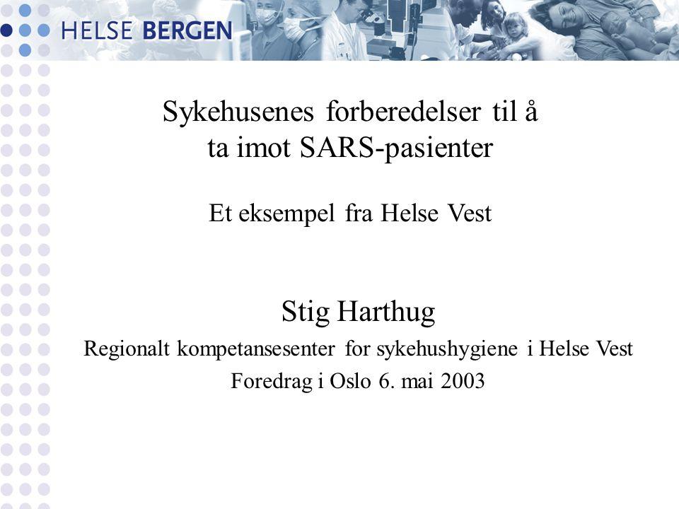 Sykehusenes forberedelser til å ta imot SARS-pasienter Et eksempel fra Helse Vest Stig Harthug Regionalt kompetansesenter for sykehushygiene i Helse Vest Foredrag i Oslo 6.