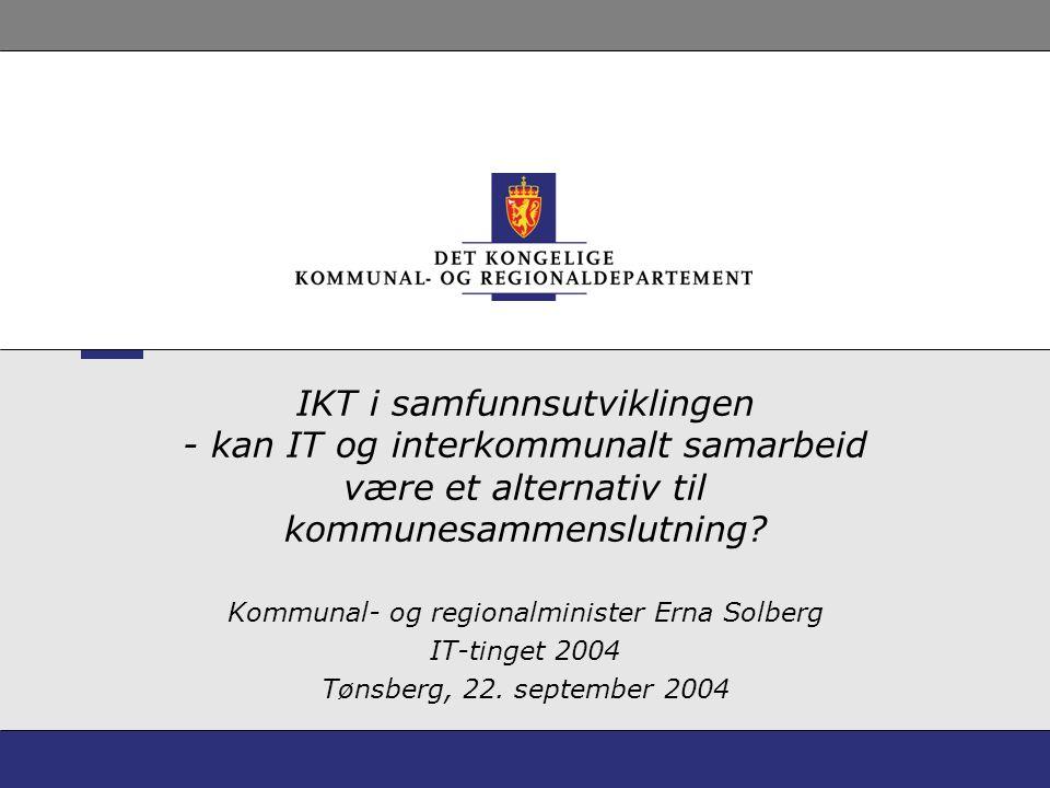 IKT i samfunnsutviklingen - kan IT og interkommunalt samarbeid være et alternativ til kommunesammenslutning? Kommunal- og regionalminister Erna Solber