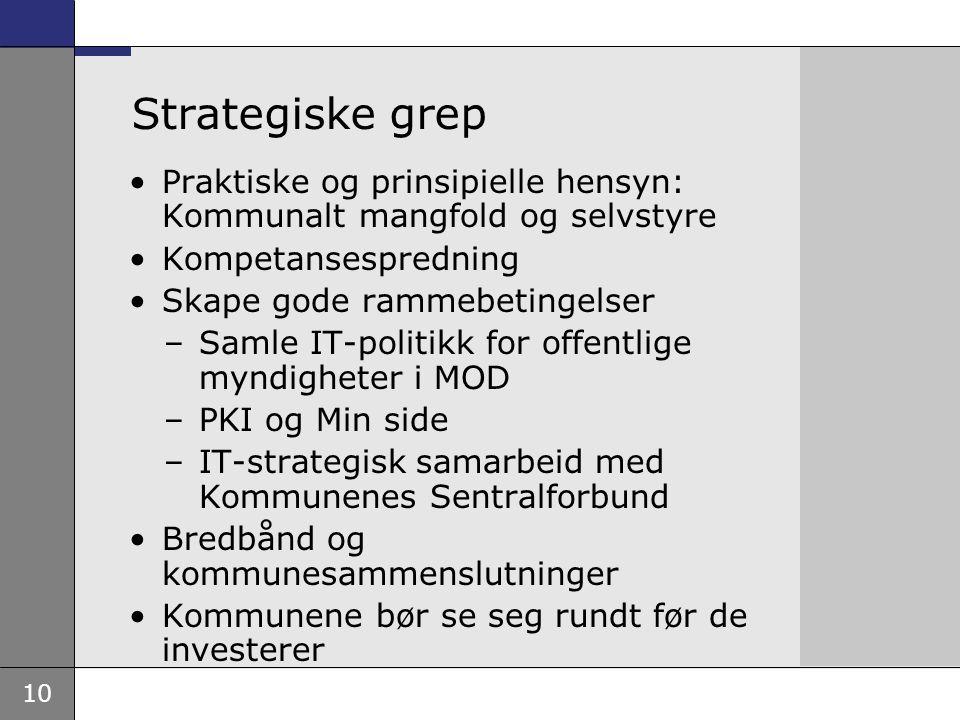 10 Strategiske grep Praktiske og prinsipielle hensyn: Kommunalt mangfold og selvstyre Kompetansespredning Skape gode rammebetingelser –Samle IT-politi