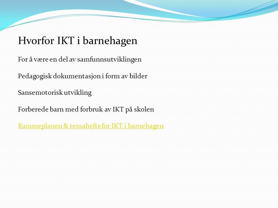 Hvorfor IKT i barnehagen For å være en del av samfunnsutviklingen Pedagogisk dokumentasjon i form av bilder Sansemotorisk utvikling Forberede barn med forbruk av IKT på skolen Rammeplanen & temahefte for IKT i barnehagen