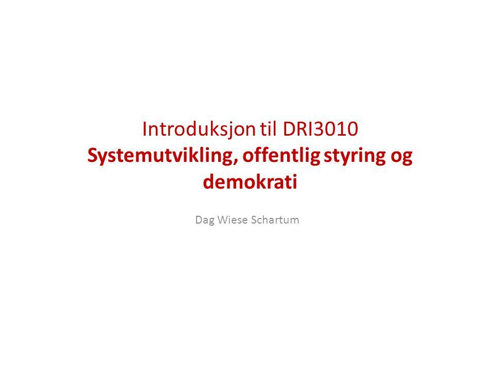 Introduksjon til DRI3010 Systemutvikling, offentlig styring og demokrati Dag Wiese Schartum