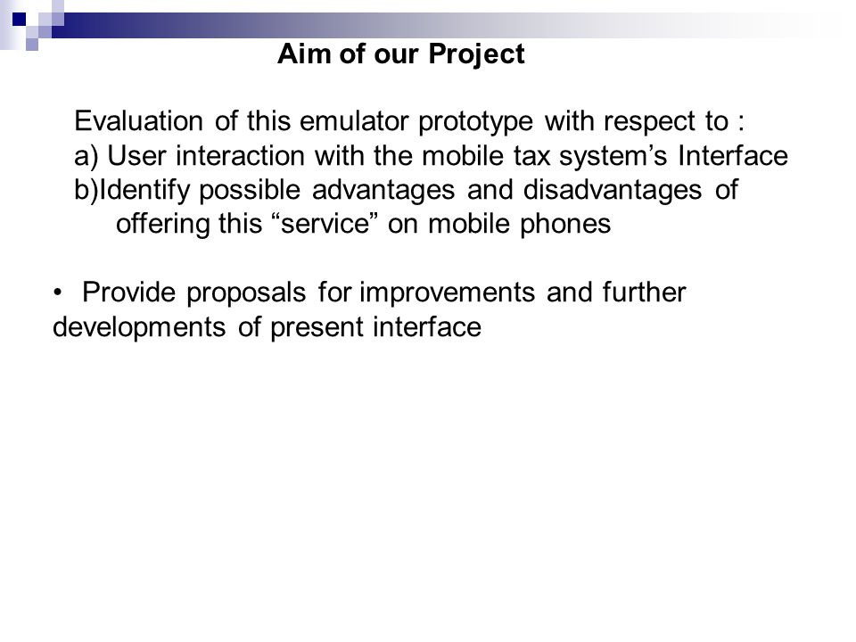 Evaluation of this emulator prototype with respect to : a) User interaction with the mobile tax system's Interface b)Identify possible advantages and disadvantages of offering this service on mobile phones Provide proposals for improvements and further developments of present interface Aim of our Project