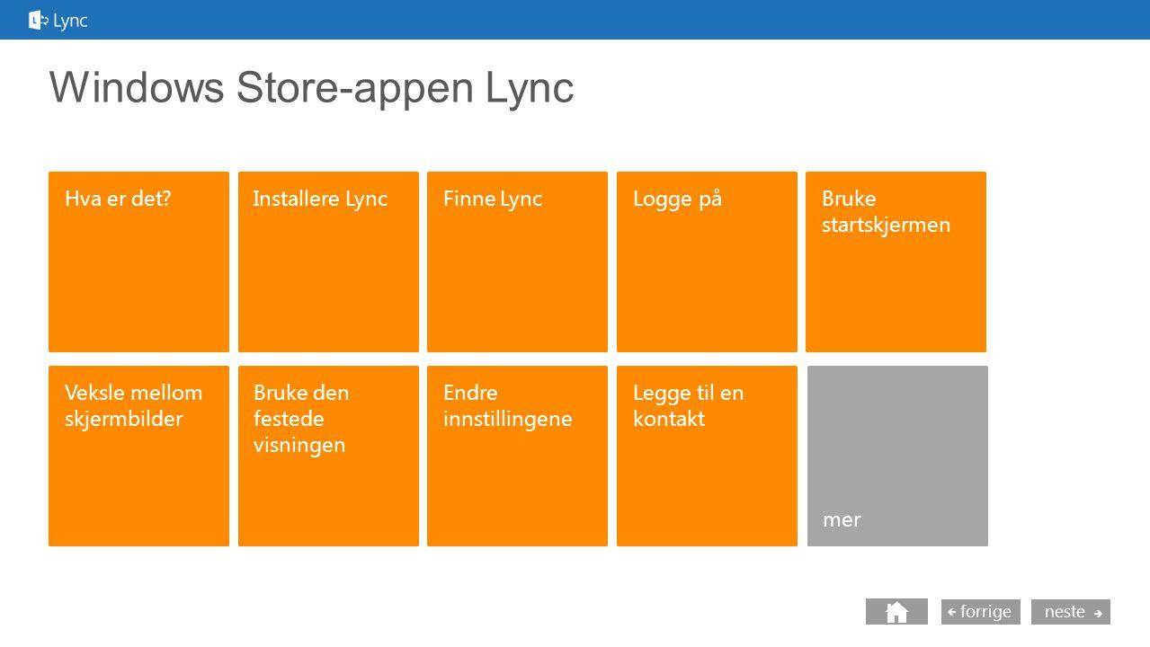 neste forrige Windows Store-appen Lync Hva er det Logge på Veksle mellom skjermbilder mer Installere LyncFinne Lync Bruke den festede visningen Endre innstillingene Bruke startskjermen Legge til en kontakt