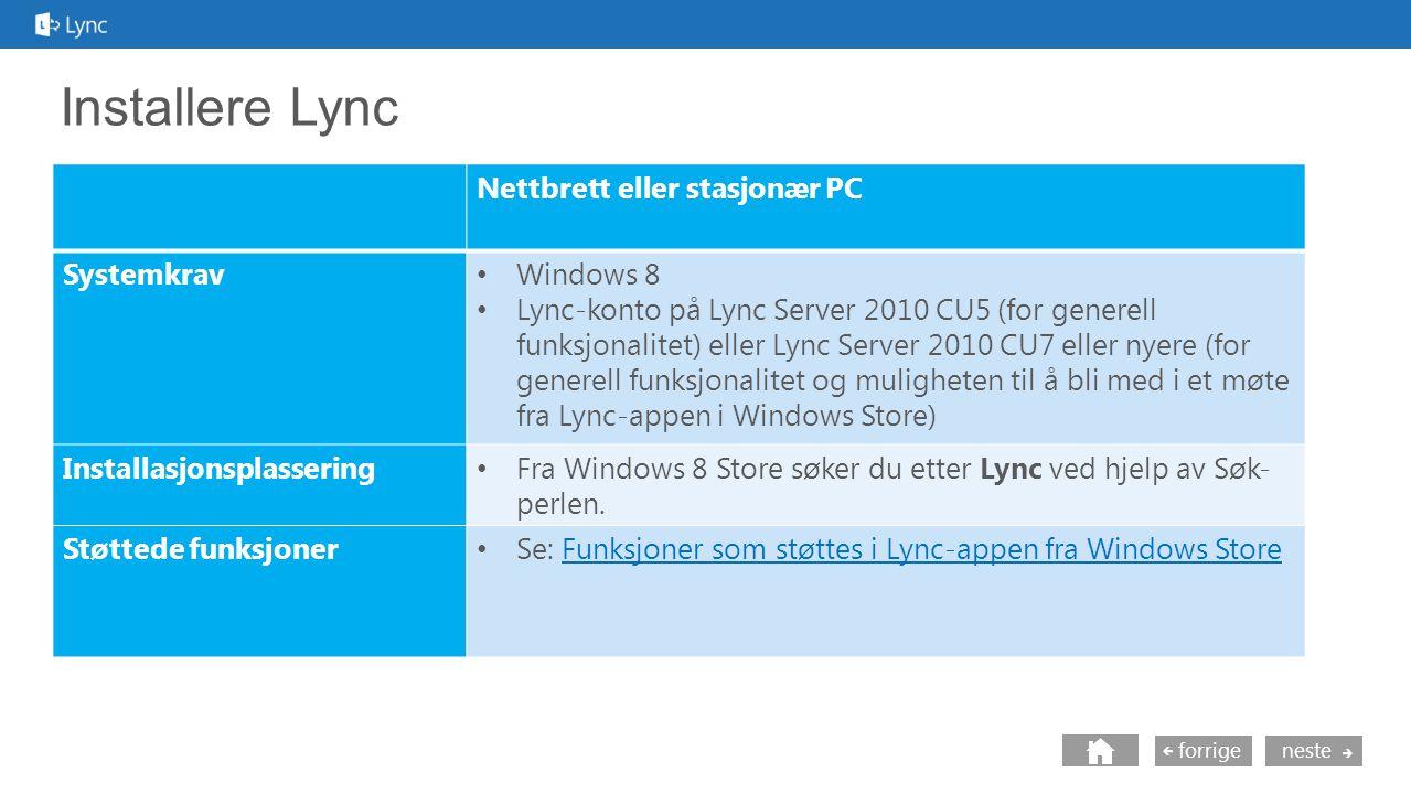 neste forrige Installere Lync Nettbrett eller stasjonær PC Systemkrav Windows 8 Lync-konto på Lync Server 2010 CU5 (for generell funksjonalitet) eller Lync Server 2010 CU7 eller nyere (for generell funksjonalitet og muligheten til å bli med i et møte fra Lync-appen i Windows Store) Installasjonsplassering Fra Windows 8 Store søker du etter Lync ved hjelp av Søk- perlen.